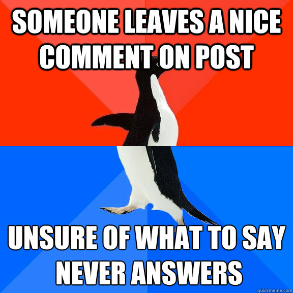 someone leaves a nice comment on post  unsure of what to say  never answers - someone leaves a nice comment on post  unsure of what to say  never answers  Socially Awesome Awkward Penguin