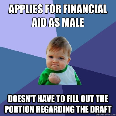 Applies for financial aid as male doesn't have to fill out the portion regarding the draft - Applies for financial aid as male doesn't have to fill out the portion regarding the draft  Success Kid