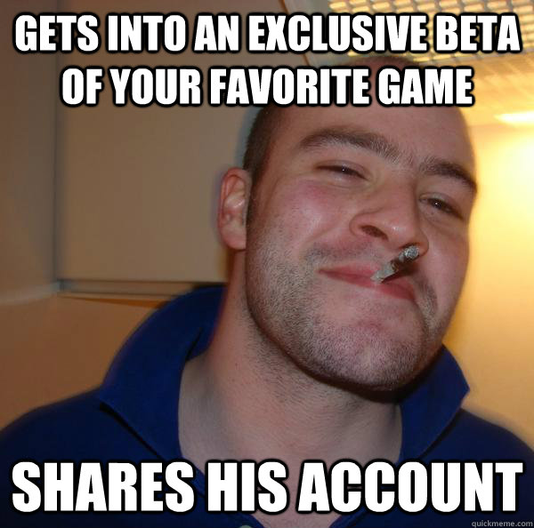 Gets into an exclusive beta of your favorite game shares his account - Gets into an exclusive beta of your favorite game shares his account  Misc