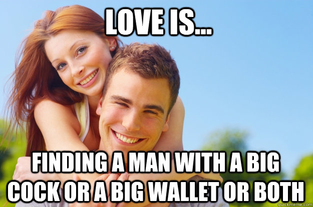 Love is... finding a man with a big cock or a big wallet or both
