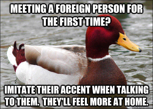 meeting a foreign person for the first time? imitate their accent when talking to them.  they'll feel more at home. - meeting a foreign person for the first time? imitate their accent when talking to them.  they'll feel more at home.  Malicious Advice Mallard