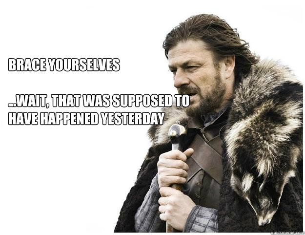 Brace yourselves  ...wait, that was supposed to have happened yesterday  Imminent Ned