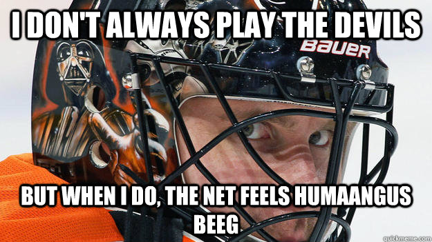 I don't always play the devils But when I do, the net feels humaangus beeg  The most interesting goalie in the world