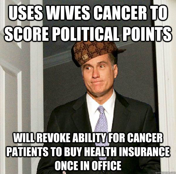 Uses wives cancer to score political points Will revoke ability for cancer patients to buy health insurance once in office  Scumbag Mitt Romney