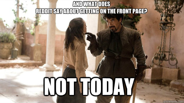 And what does  Reddit say about getting on the front page? Not Today - And what does  Reddit say about getting on the front page? Not Today  Arya not today