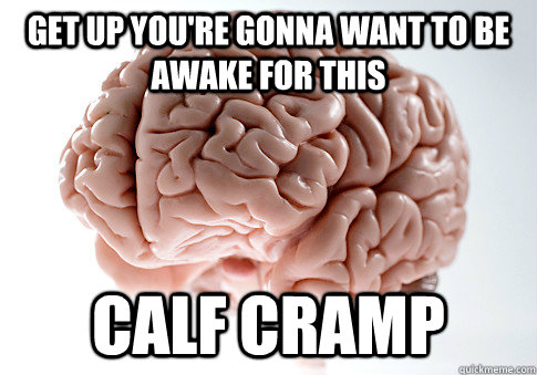 get up you're gonna want to be awake for this calf cramp - get up you're gonna want to be awake for this calf cramp  Scumbag Brain