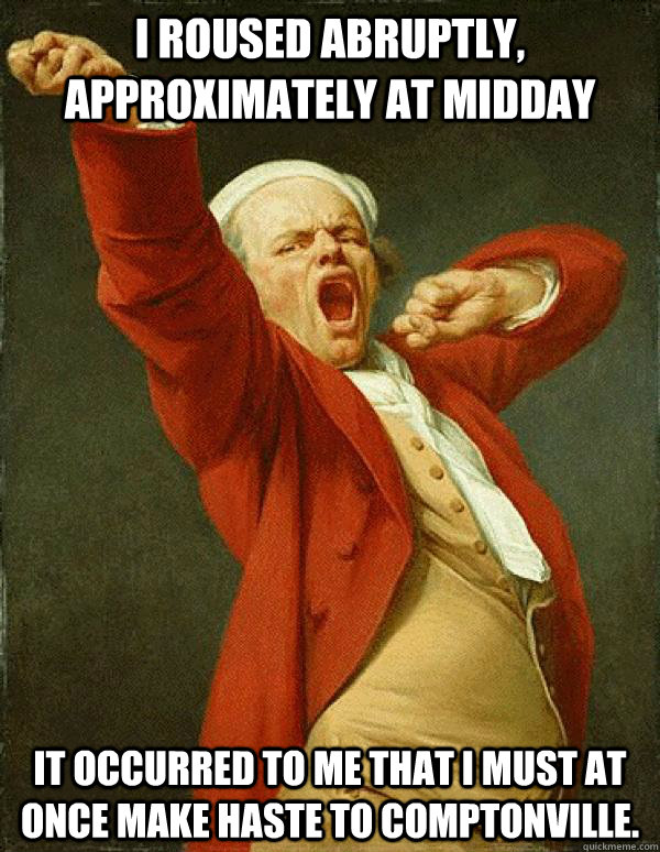 I roused abruptly, approximately at midday It occurred to me that I must at once make haste to Comptonville. - I roused abruptly, approximately at midday It occurred to me that I must at once make haste to Comptonville.  Joseph Ducreux