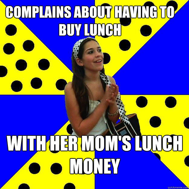 complains about having to buy lunch with her mom's lunch money - complains about having to buy lunch with her mom's lunch money  Sheltered Suburban Kid