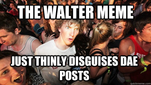 The Walter meme just thinly disguises DAE posts - The Walter meme just thinly disguises DAE posts  Sudden Clarity Clarence