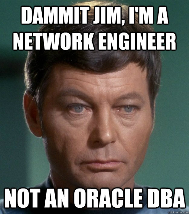 Dammit jim, I'm a network engineer Not an oracle DBA - Dammit jim, I'm a network engineer Not an oracle DBA  dammit jim