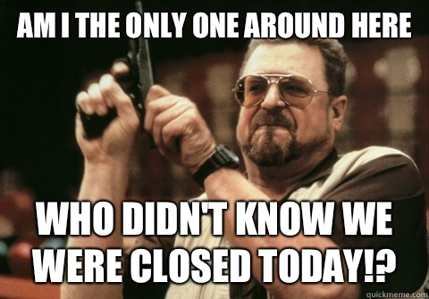 Am I the only one around here Who didn't know we were closed today!? - Am I the only one around here Who didn't know we were closed today!?  Am I the only one