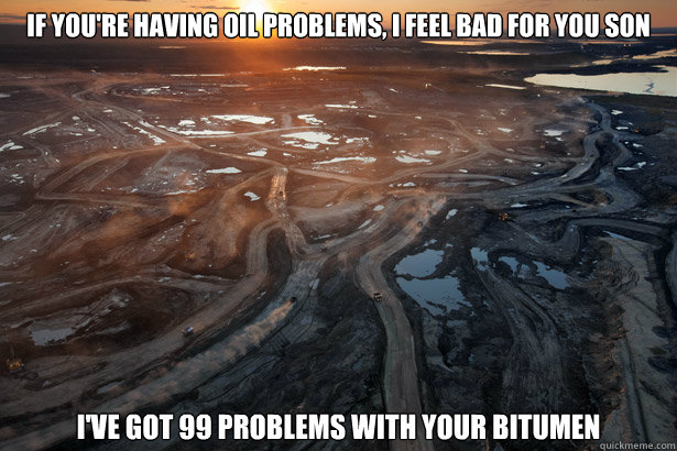 If you're having oil problems, i feel bad for you son i've got 99 problems with your bitumen