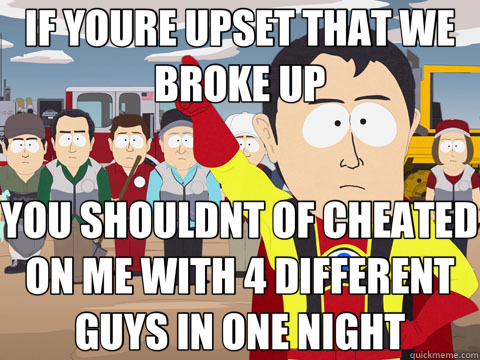 IF YOURE UPSET THAT WE BROKE UP YOU SHOULDNT OF CHEATED ON ME WITH 4 DIFFERENT GUYS IN ONE NIGHT - IF YOURE UPSET THAT WE BROKE UP YOU SHOULDNT OF CHEATED ON ME WITH 4 DIFFERENT GUYS IN ONE NIGHT  Captain Hindsight