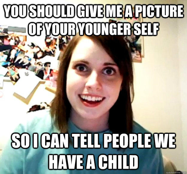 You should give me a picture of your younger self So i can tell people we have a child - You should give me a picture of your younger self So i can tell people we have a child  Overly Attached Girlfriend