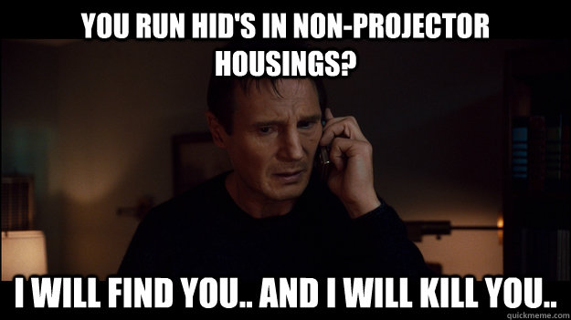 You run HID's in non-projector housings?  I will find you.. And I will kill you.. - You run HID's in non-projector housings?  I will find you.. And I will kill you..  Misc