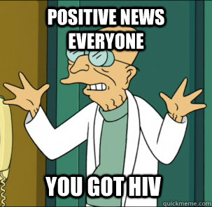 Positive news everyone you got hiv - Positive news everyone you got hiv  Good news everyone!