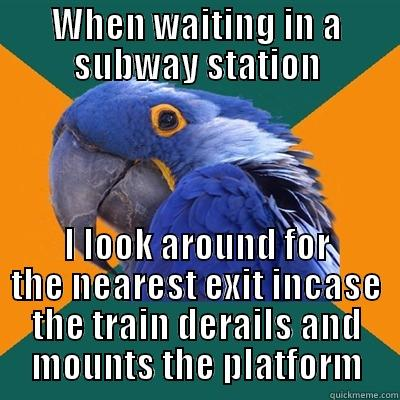 WHEN WAITING IN A SUBWAY STATION I LOOK AROUND FOR THE NEAREST EXIT INCASE THE TRAIN DERAILS AND MOUNTS THE PLATFORM Paranoid Parrot