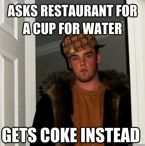 Asks restaurant for a cup for water gets Coke instead  - Asks restaurant for a cup for water gets Coke instead   Scumbag Steve