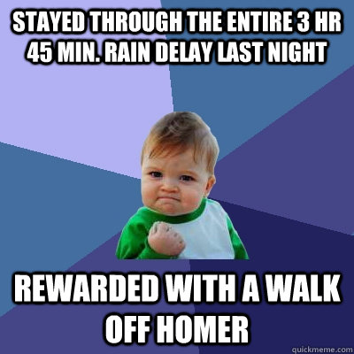 Stayed through the entire 3 hr 45 min. rain delay last night rewarded with a walk off Homer - Stayed through the entire 3 hr 45 min. rain delay last night rewarded with a walk off Homer  Success Kid