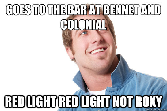 Goes to the bar at Bennet and Colonial Red Light Red Light not Roxy - Goes to the bar at Bennet and Colonial Red Light Red Light not Roxy  Misunderstood D-Bag
