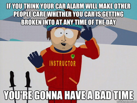 If you think your car alarm will make other people care whether you car is getting broken into at any time of the day you're gonna have a bad time - If you think your car alarm will make other people care whether you car is getting broken into at any time of the day you're gonna have a bad time  Youre gonna have a bad time
