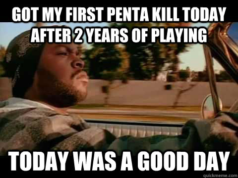 GOT MY FIRST PENTA KILL TODAY AFTER 2 YEARS OF PLAYING TODAY WAS A GOOD DAY - GOT MY FIRST PENTA KILL TODAY AFTER 2 YEARS OF PLAYING TODAY WAS A GOOD DAY  ice cube good day
