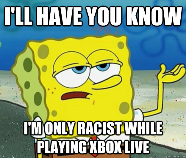 I'll have you know I'm only racist while playing Xbox Live - I'll have you know I'm only racist while playing Xbox Live  Tough Spongebob