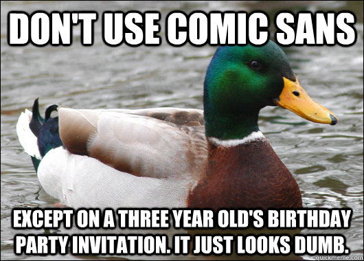 Don't use comic sans Except on a three year old's birthday party invitation. It just looks dumb. - Don't use comic sans Except on a three year old's birthday party invitation. It just looks dumb.  Actual Advice Mallard