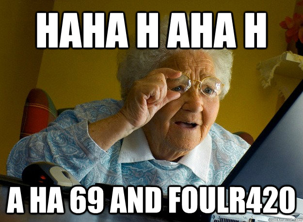 haha h aha h a ha 69 and foulr420 - haha h aha h a ha 69 and foulr420  Grandma finds the Internet