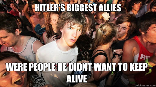 Hitler's biggest allies Were people he didnt want to keep alive - Hitler's biggest allies Were people he didnt want to keep alive  Sudden Clarity Clarence