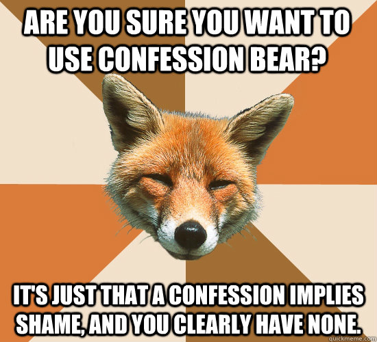 Are you sure you want to use confession bear?  It's just that a confession implies shame, and you clearly have none.  - Are you sure you want to use confession bear?  It's just that a confession implies shame, and you clearly have none.   Condescending Fox