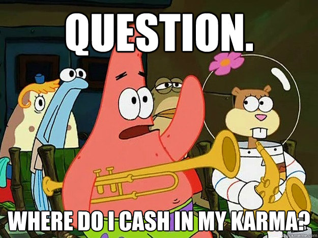 Question. Where do I cash in my karma?