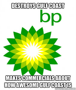 Destroys Gulf Coast Makes commercials about how awesome Gulf Coast is  Scumbag BP