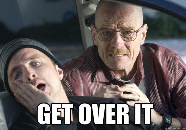 Get over it -  Get over it  Get Over It