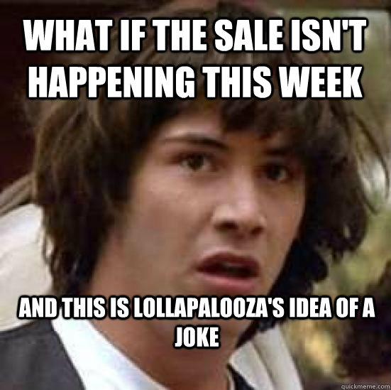 what if the sale isn't happening this week and this is Lollapalooza's idea of a joke  - what if the sale isn't happening this week and this is Lollapalooza's idea of a joke   conspiracy keanu