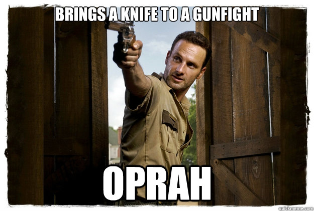 Brings a knife to a gunfight oprah - Brings a knife to a gunfight oprah  Rick Grimes Badass