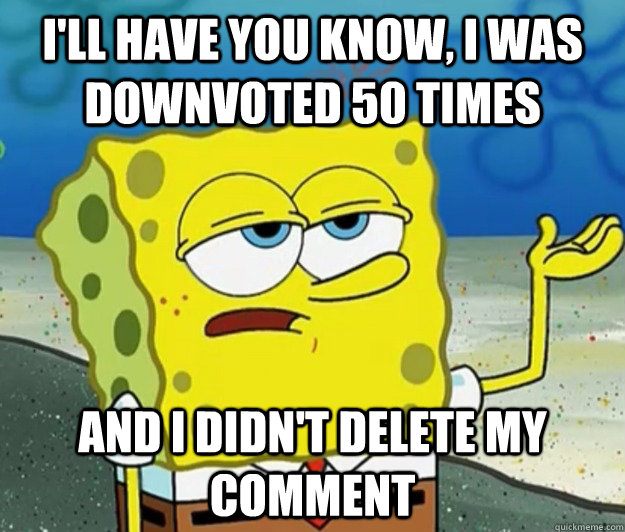 I'll have you know, I was downvoted 50 times And I didn't delete my comment - I'll have you know, I was downvoted 50 times And I didn't delete my comment  Tough Spongebob