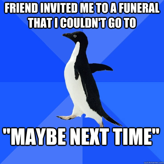 Friend invited me to a funeral that I couldn't go to