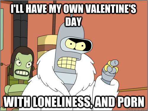 I'll have my own valentine's day with loneliness, and porn - I'll have my own valentine's day with loneliness, and porn  Blackjack Bender
