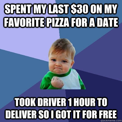 Spent my last $30 on my favorite pizza for a date Took driver 1 hour to deliver so I got it for free  Success Kid