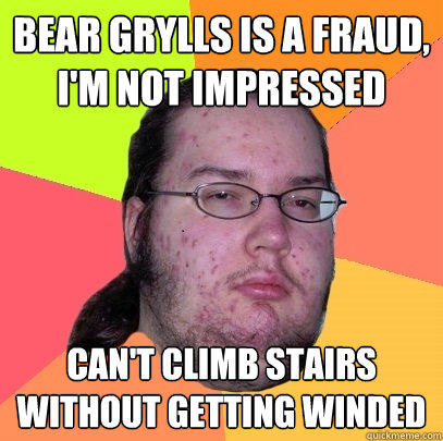 bear grylls is a fraud, i'm not impressed Can't climb stairs without getting winded - bear grylls is a fraud, i'm not impressed Can't climb stairs without getting winded  Butthurt Dweller