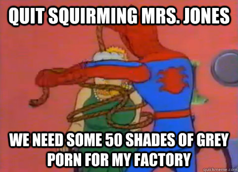 Quit squirming Mrs. Jones We need some 50 Shades of Grey porn for my factory