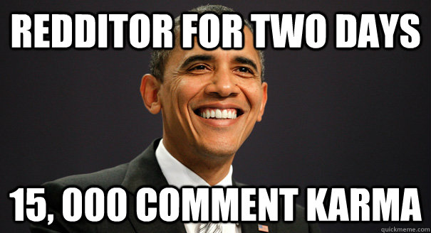 Redditor for two days 15, 000 comment karma  Successful Obama