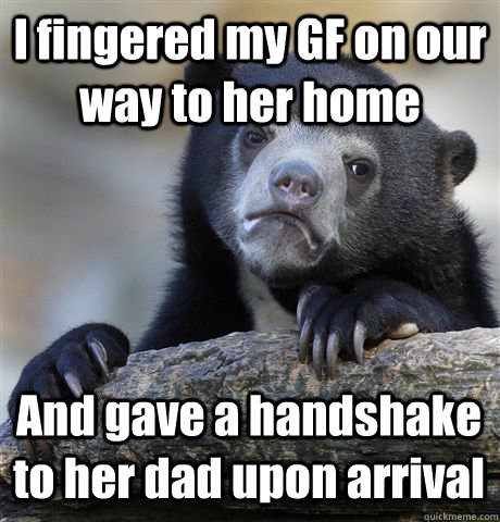 I fingered my GF on our way to her home And gave a handshake to her dad upon arrival  - I fingered my GF on our way to her home And gave a handshake to her dad upon arrival   Confession Bear