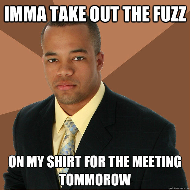 imma take out the fuzz on my shirt for the meeting tommorow - imma take out the fuzz on my shirt for the meeting tommorow  Successful Black Man