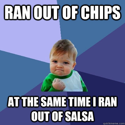 ran out of chips at the same time i ran out of salsa - ran out of chips at the same time i ran out of salsa  Success Kid
