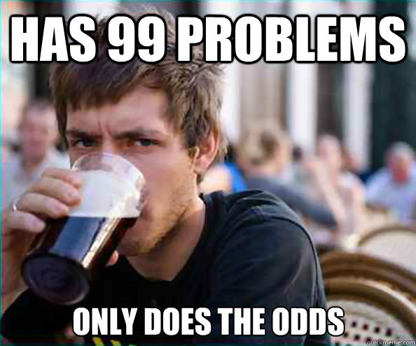Has 99 Problems Only does the odds - Has 99 Problems Only does the odds  Lazy College Senior