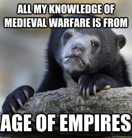 all my knowledge of medieval warfare is from age of empires - all my knowledge of medieval warfare is from age of empires  Confession Bear