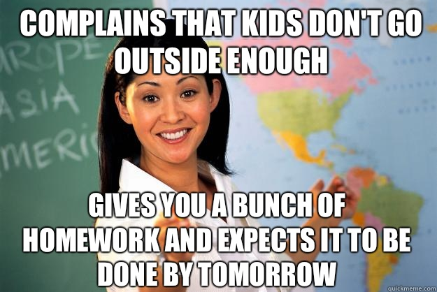 Complains that kids don't go outside enough Gives you a bunch of homework and expects it to be done by tomorrow  - Complains that kids don't go outside enough Gives you a bunch of homework and expects it to be done by tomorrow   Unhelpful High School Teacher