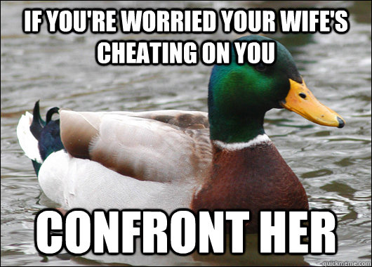 if you're worried your wife's cheating on you confront her - if you're worried your wife's cheating on you confront her  Actual Advice Mallard